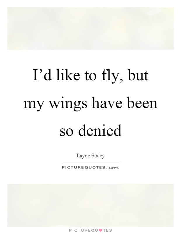 I'd like to fly, but my wings have been so denied Picture Quote #1