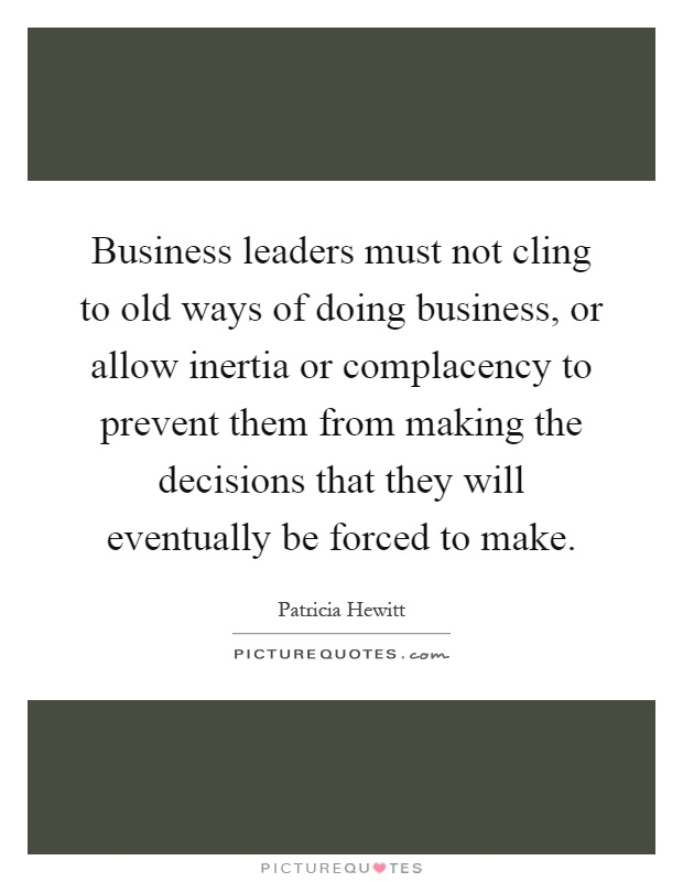 Business leaders must not cling to old ways of doing business, or allow inertia or complacency to prevent them from making the decisions that they will eventually be forced to make Picture Quote #1