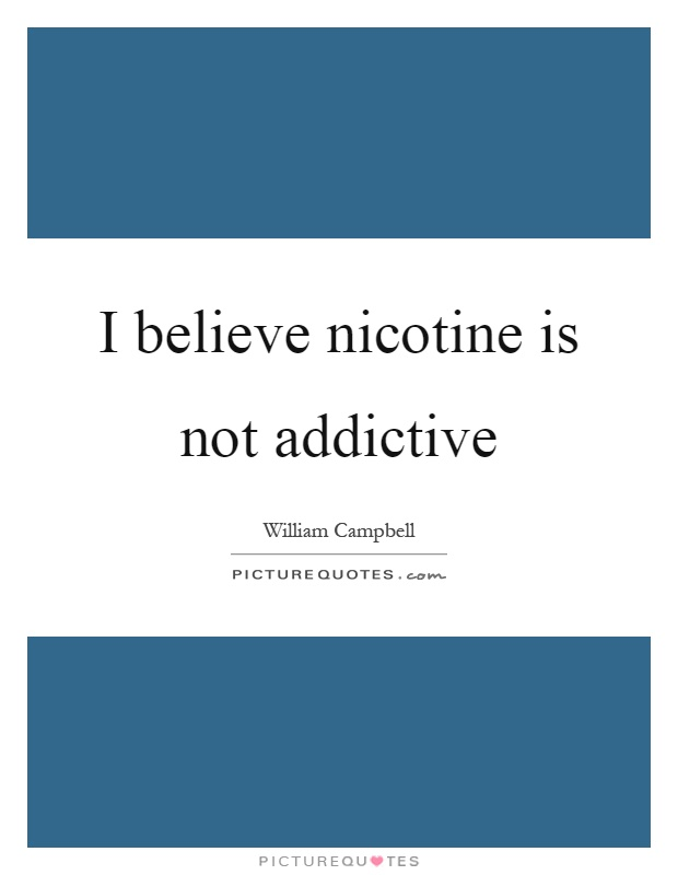 I believe nicotine is not addictive Picture Quote #1