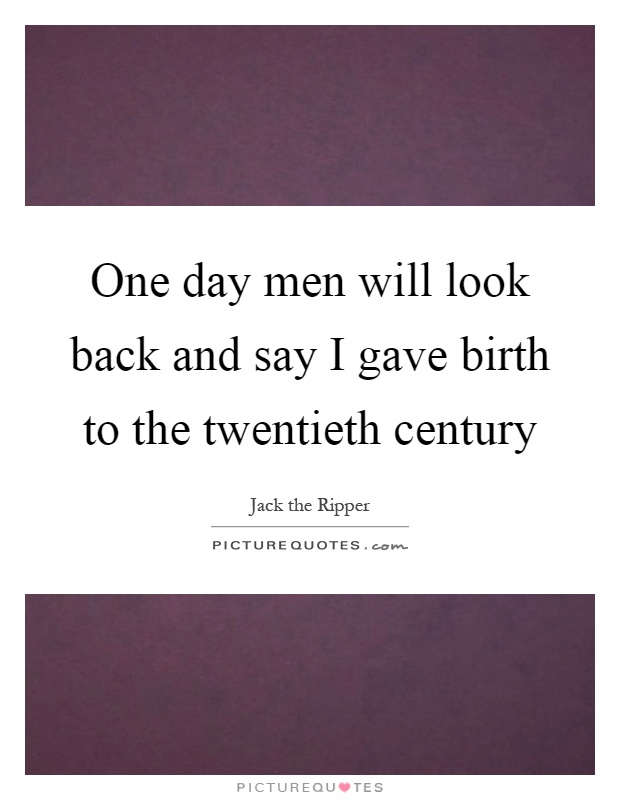 One day men will look back and say I gave birth to the twentieth century Picture Quote #1
