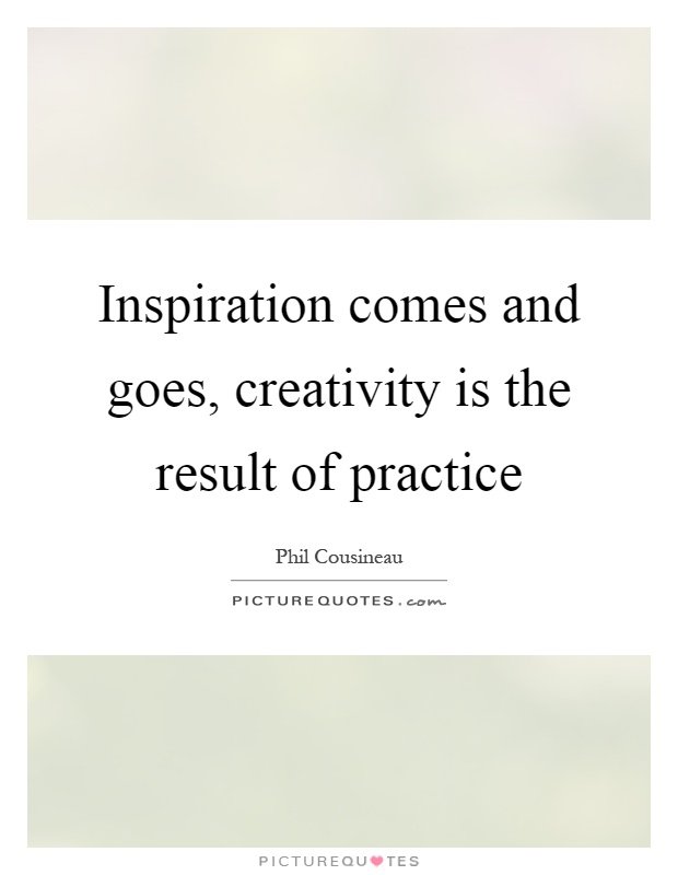 Inspiration Comes And Goes, Creativity Is The Result Of Practice Picture  Quote #1