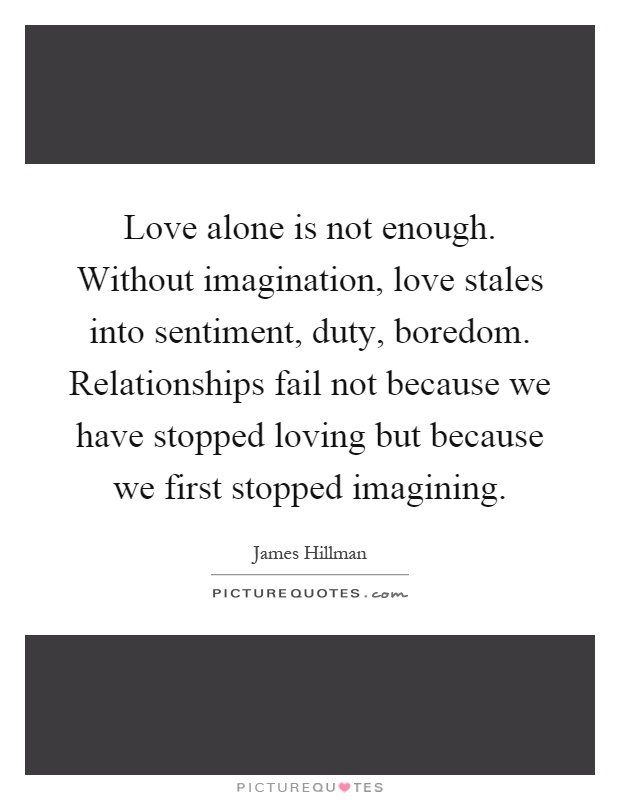 Love alone is not enough. Without imagination, love stales into sentiment, duty, boredom. Relationships fail not because we have stopped loving but because we first stopped imagining Picture Quote #1