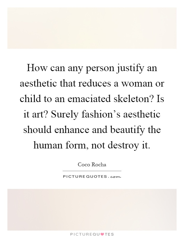 How can any person justify an aesthetic that reduces a woman or child to an emaciated skeleton? Is it art? Surely fashion's aesthetic should enhance and beautify the human form, not destroy it Picture Quote #1