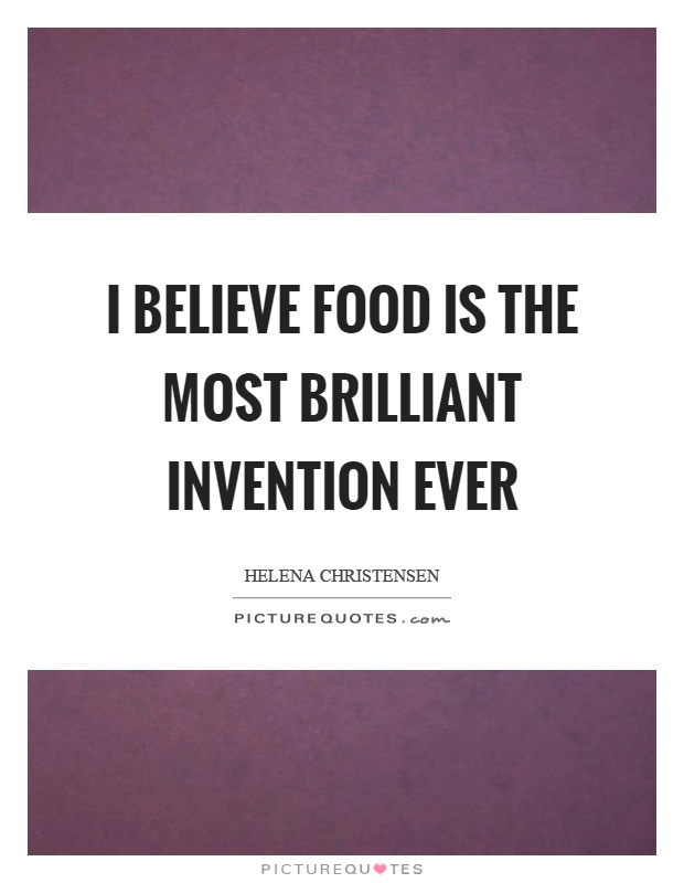 I believe food is the most brilliant invention ever Picture Quote #1