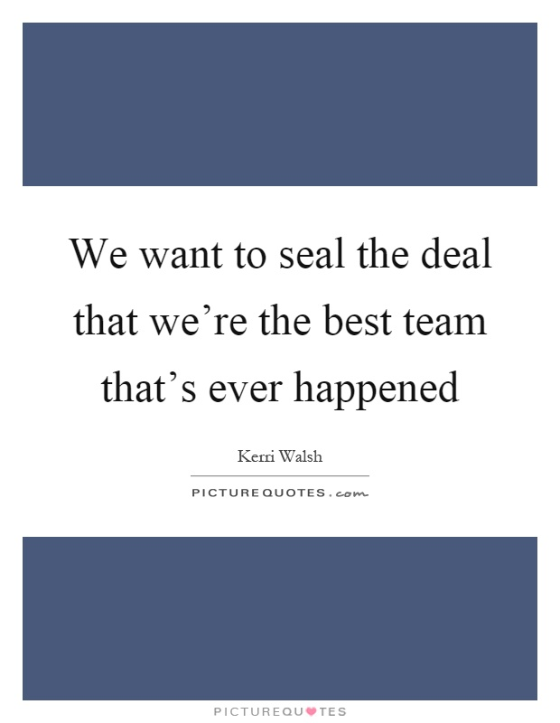 We want to seal the deal that we're the best team that's ever happened Picture Quote #1