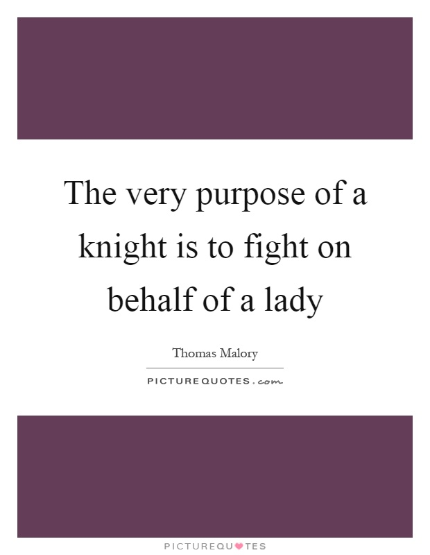 The very purpose of a knight is to fight on behalf of a lady Picture Quote #1
