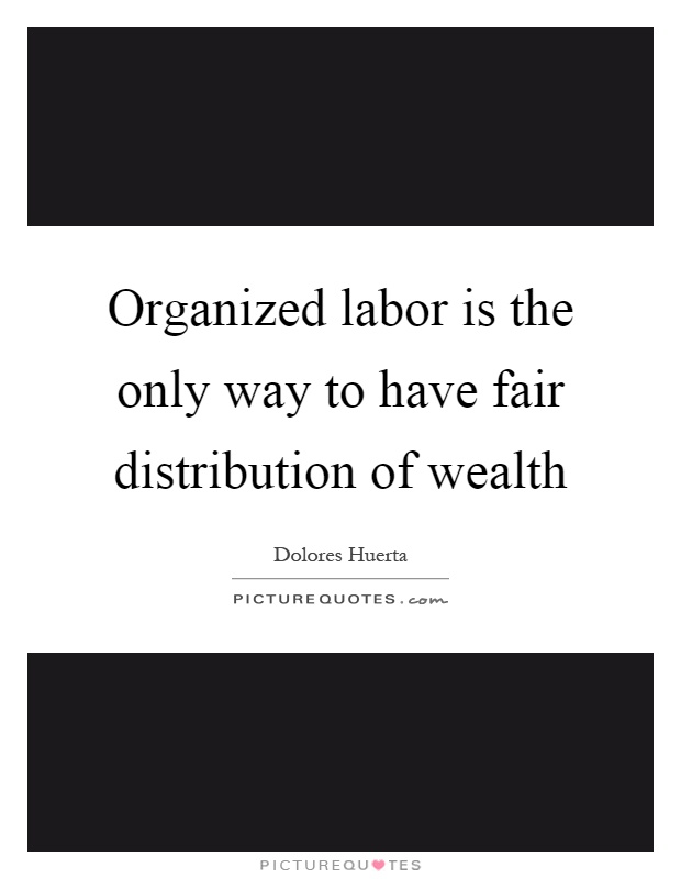 Organized labor is the only way to have fair distribution of wealth Picture Quote #1