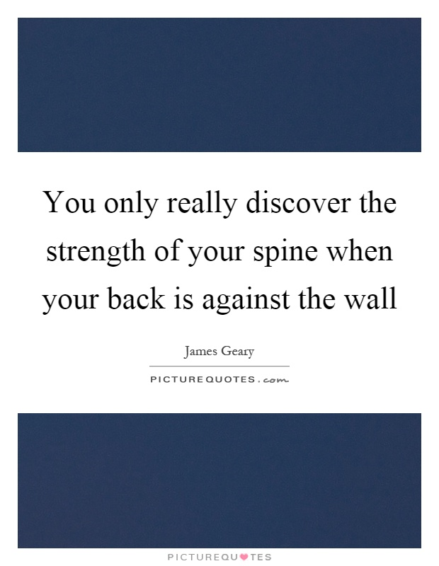 You only really discover the strength of your spine when your back is against the wall Picture Quote #1