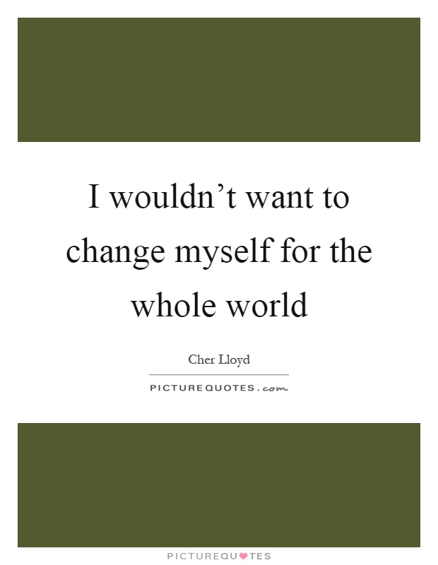I wouldn't want to change myself for the whole world Picture Quote #1