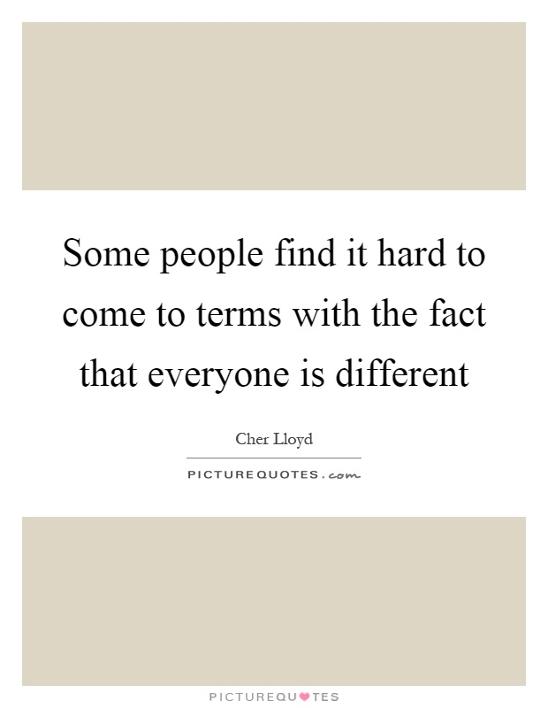 Some people find it hard to come to terms with the fact that everyone is different Picture Quote #1