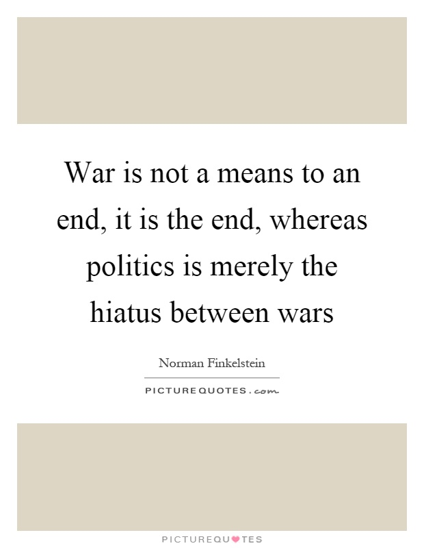 War is not a means to an end, it is the end, whereas politics is merely the hiatus between wars Picture Quote #1