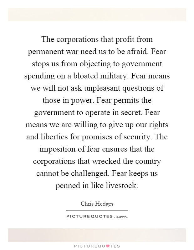 The corporations that profit from permanent war need us to be afraid. Fear stops us from objecting to government spending on a bloated military. Fear means we will not ask unpleasant questions of those in power. Fear permits the government to operate in secret. Fear means we are willing to give up our rights and liberties for promises of security. The imposition of fear ensures that the corporations that wrecked the country cannot be challenged. Fear keeps us penned in like livestock Picture Quote #1