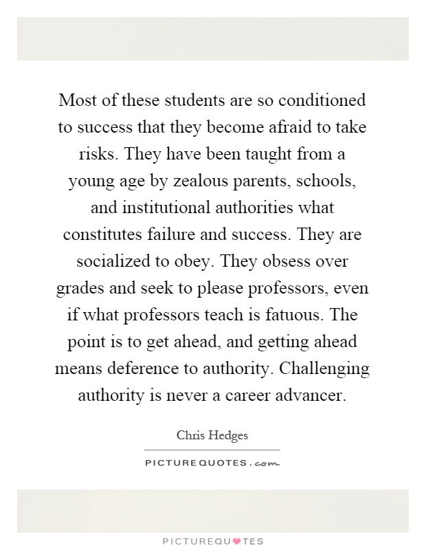 Most of these students are so conditioned to success that they become afraid to take risks. They have been taught from a young age by zealous parents, schools, and institutional authorities what constitutes failure and success. They are socialized to obey. They obsess over grades and seek to please professors, even if what professors teach is fatuous. The point is to get ahead, and getting ahead means deference to authority. Challenging authority is never a career advancer Picture Quote #1