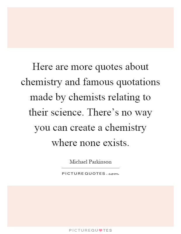 Here are more quotes about chemistry and famous quotations made by chemists relating to their science. There's no way you can create a chemistry where none exists Picture Quote #1