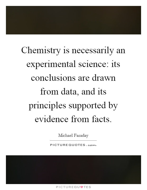 Chemistry is necessarily an experimental science: its conclusions are drawn from data, and its principles supported by evidence from facts Picture Quote #1