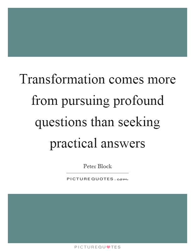 Transformation comes more from pursuing profound questions than seeking practical answers Picture Quote #1