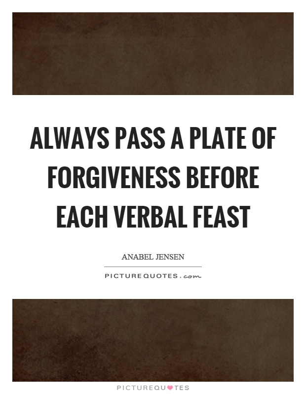 Always pass a plate of forgiveness before each verbal feast Picture Quote #1