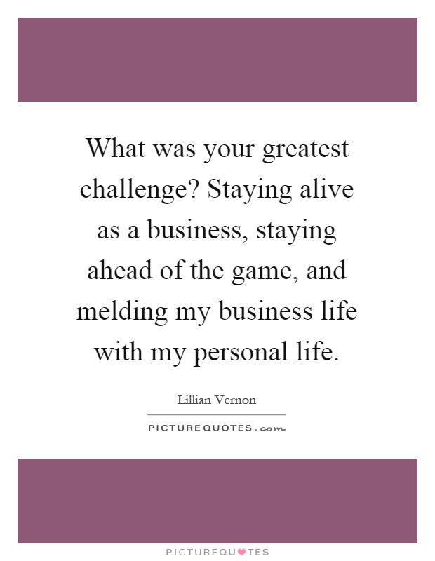 What was your greatest challenge? Staying alive as a business, staying ahead of the game, and melding my business life with my personal life Picture Quote #1