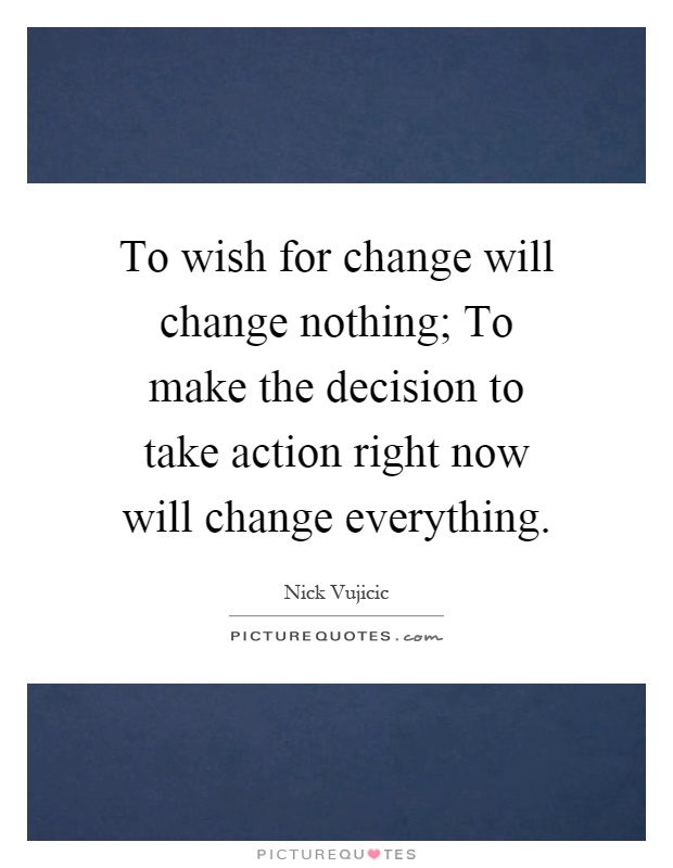 To wish for change will change nothing; To make the decision to take action right now will change everything Picture Quote #1