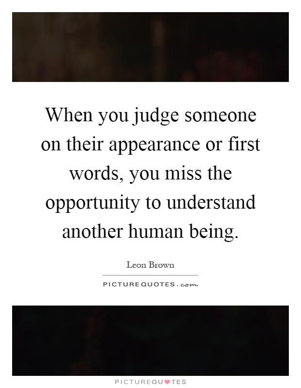 When you judge someone on their appearance or first words, you miss the opportunity to understand another human being Picture Quote #1