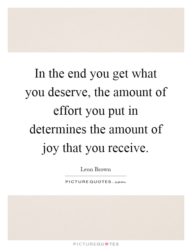 In the end you get what you deserve, the amount of effort you put in determines the amount of joy that you receive Picture Quote #1