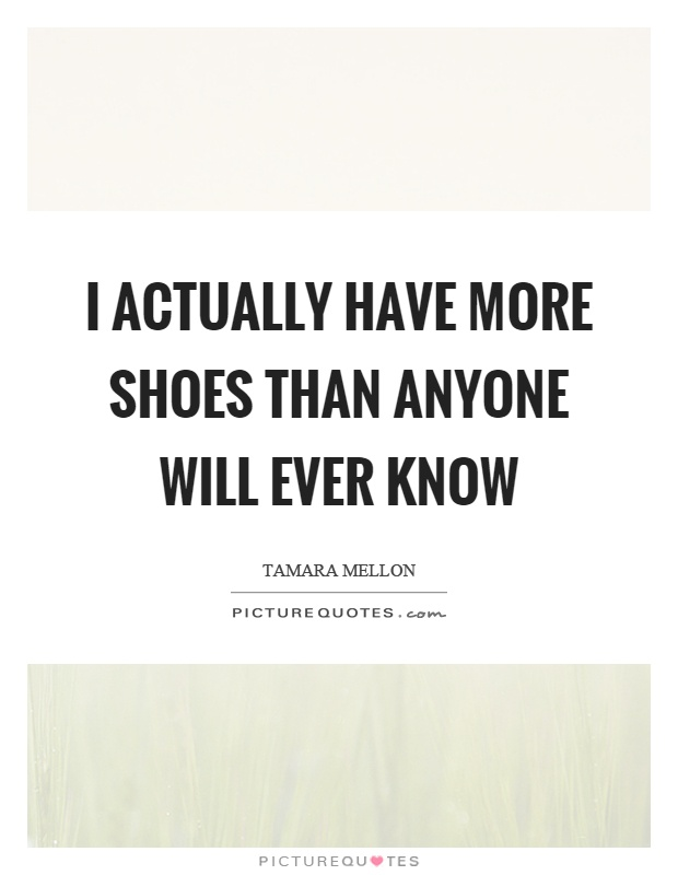 I actually have more shoes than anyone will ever know Picture Quote #1