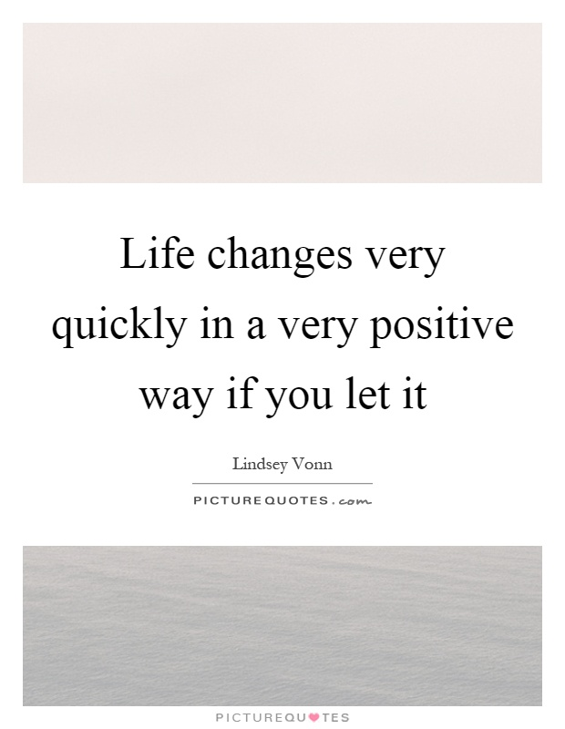 Life changes very quickly in a very positive way if you let it Picture Quote #1