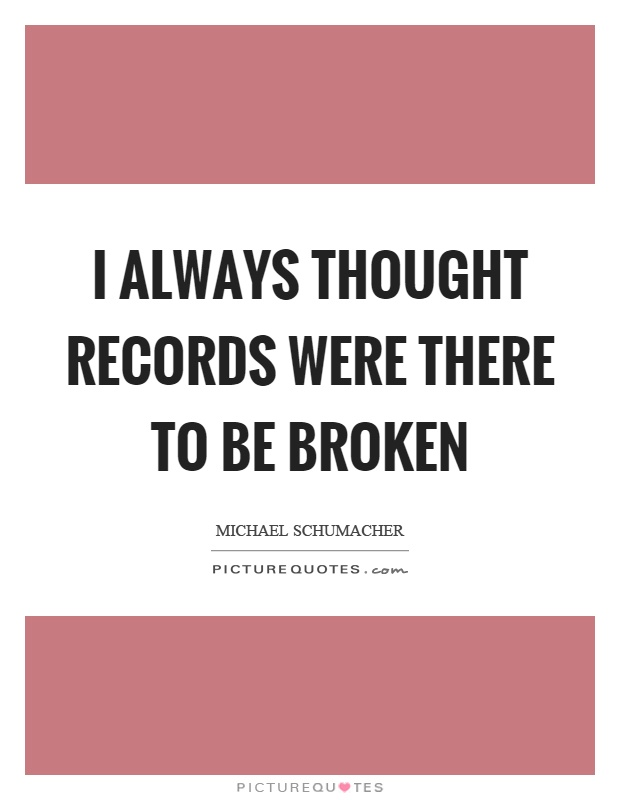 I always thought records were there to be broken Picture Quote #1