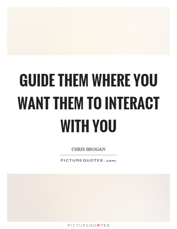 Guide them where you want them to interact with you Picture Quote #1