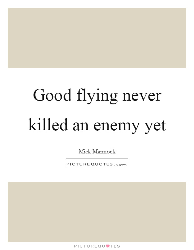 Good flying never killed an enemy yet Picture Quote #1