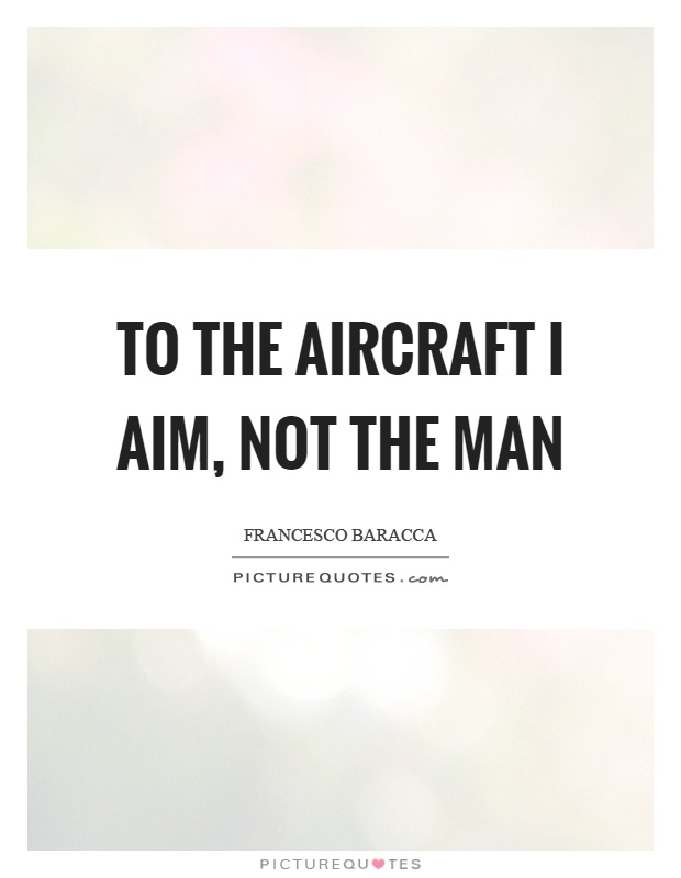 To the aircraft I aim, not the man Picture Quote #1