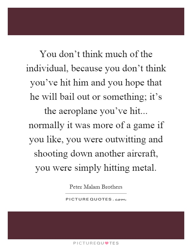 You don't think much of the individual, because you don't think you've hit him and you hope that he will bail out or something; it's the aeroplane you've hit... normally it was more of a game if you like, you were outwitting and shooting down another aircraft, you were simply hitting metal Picture Quote #1