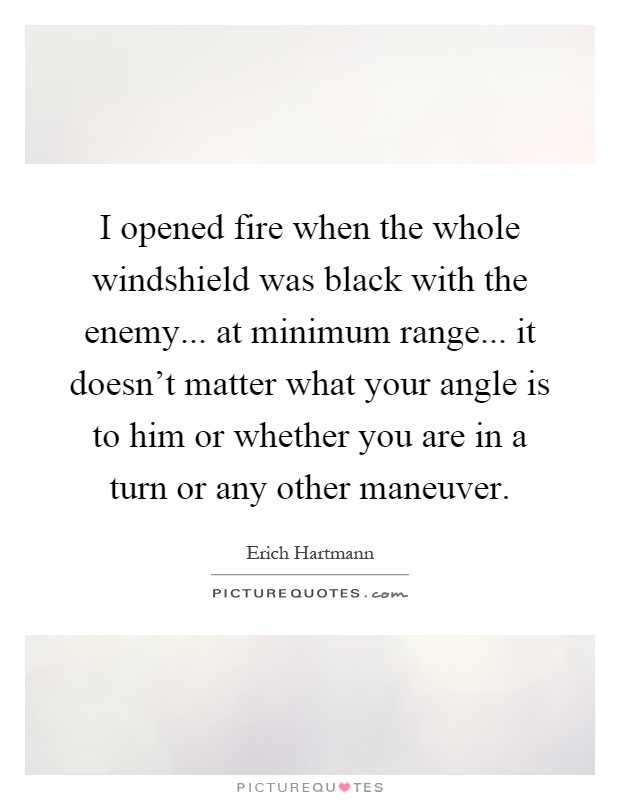I opened fire when the whole windshield was black with the enemy... at minimum range... it doesn't matter what your angle is to him or whether you are in a turn or any other maneuver Picture Quote #1