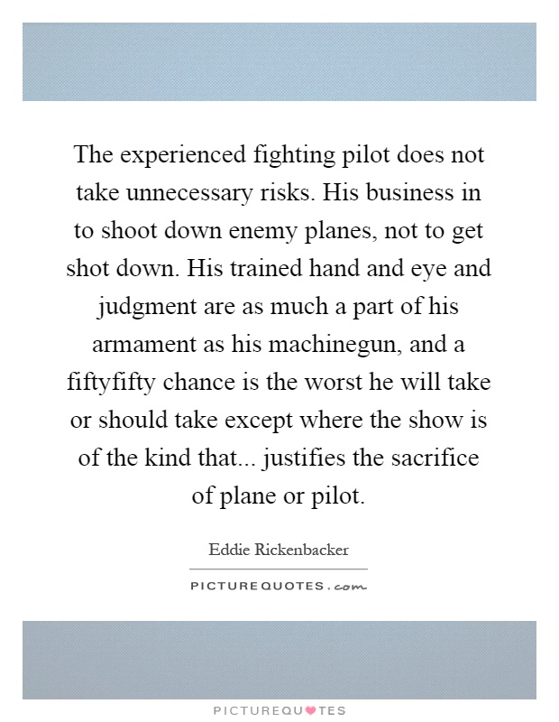The experienced fighting pilot does not take unnecessary risks. His business in to shoot down enemy planes, not to get shot down. His trained hand and eye and judgment are as much a part of his armament as his machinegun, and a fiftyfifty chance is the worst he will take or should take except where the show is of the kind that... justifies the sacrifice of plane or pilot Picture Quote #1