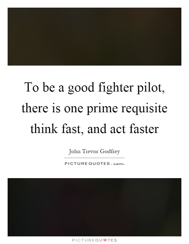 To be a good fighter pilot, there is one prime requisite think fast, and act faster Picture Quote #1