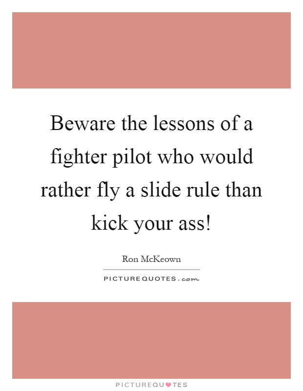 Beware the lessons of a fighter pilot who would rather fly a slide rule than kick your ass! Picture Quote #1