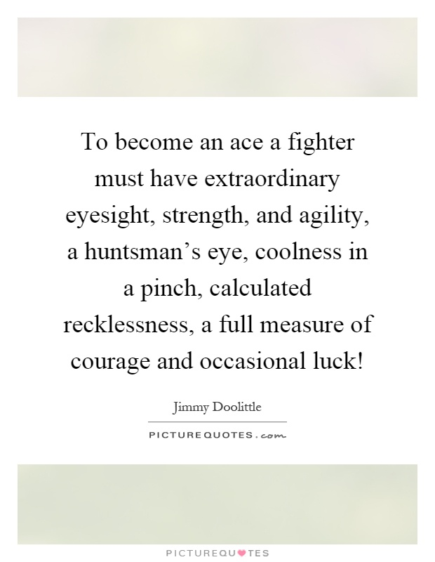 To become an ace a fighter must have extraordinary eyesight, strength, and agility, a huntsman's eye, coolness in a pinch, calculated recklessness, a full measure of courage and occasional luck! Picture Quote #1