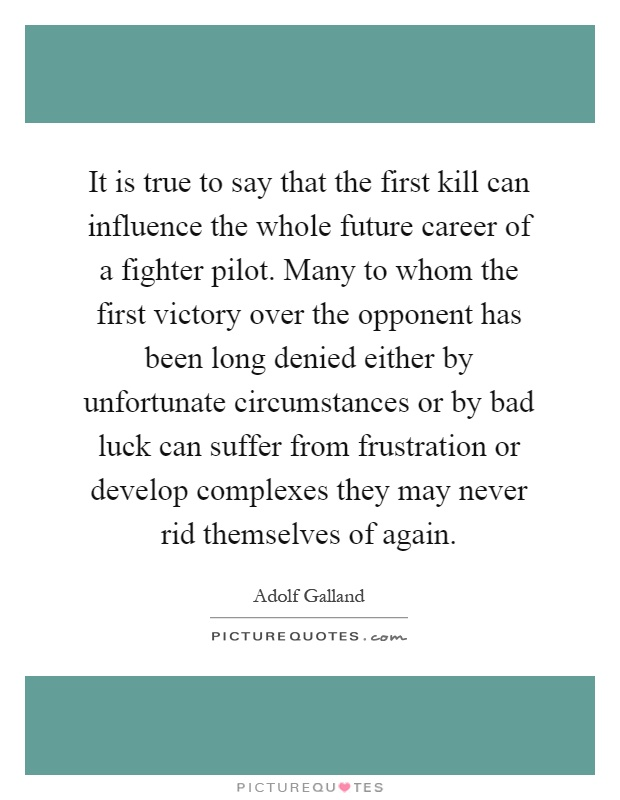 It is true to say that the first kill can influence the whole future career of a fighter pilot. Many to whom the first victory over the opponent has been long denied either by unfortunate circumstances or by bad luck can suffer from frustration or develop complexes they may never rid themselves of again Picture Quote #1
