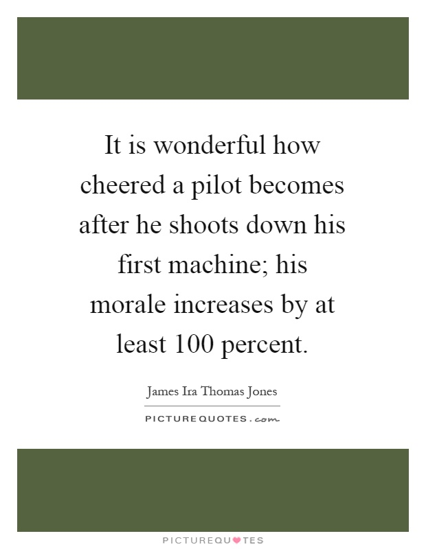 It is wonderful how cheered a pilot becomes after he shoots down his first machine; his morale increases by at least 100 percent Picture Quote #1