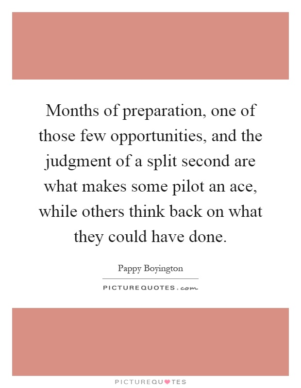 Months of preparation, one of those few opportunities, and the judgment of a split second are what makes some pilot an ace, while others think back on what they could have done Picture Quote #1