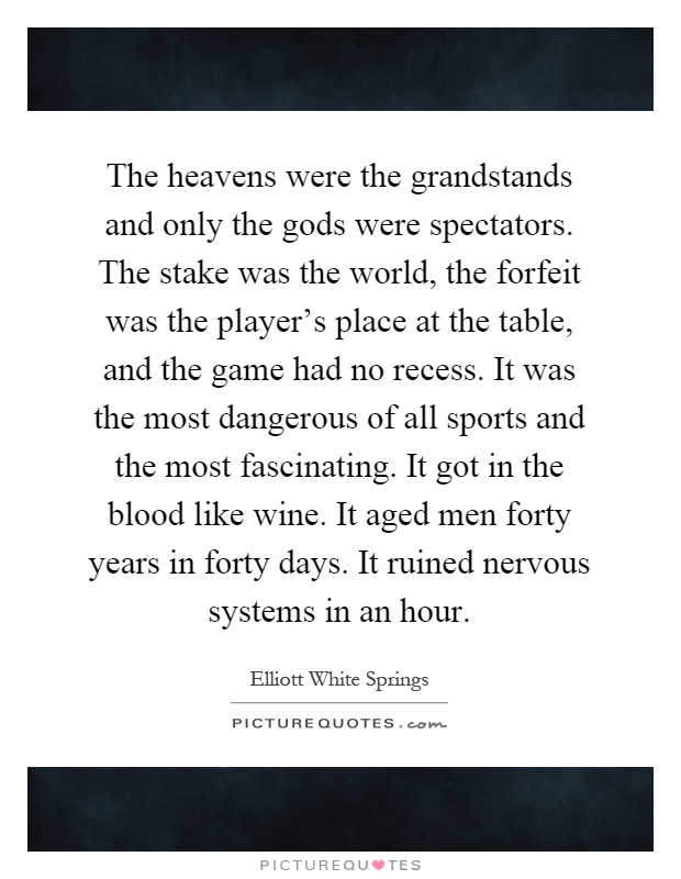 The heavens were the grandstands and only the gods were spectators. The stake was the world, the forfeit was the player's place at the table, and the game had no recess. It was the most dangerous of all sports and the most fascinating. It got in the blood like wine. It aged men forty years in forty days. It ruined nervous systems in an hour Picture Quote #1