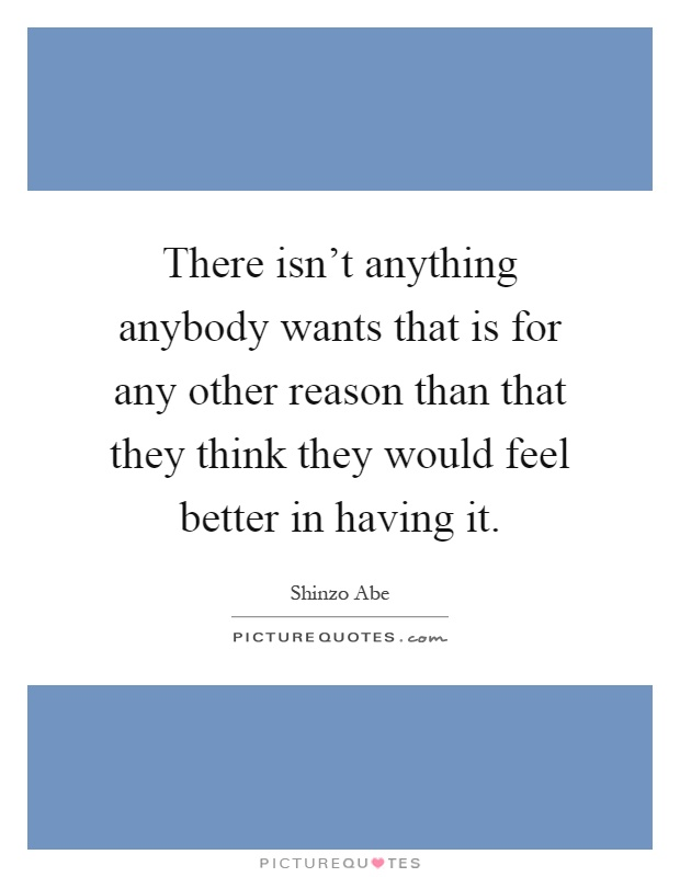 There isn't anything anybody wants that is for any other reason than that they think they would feel better in having it Picture Quote #1