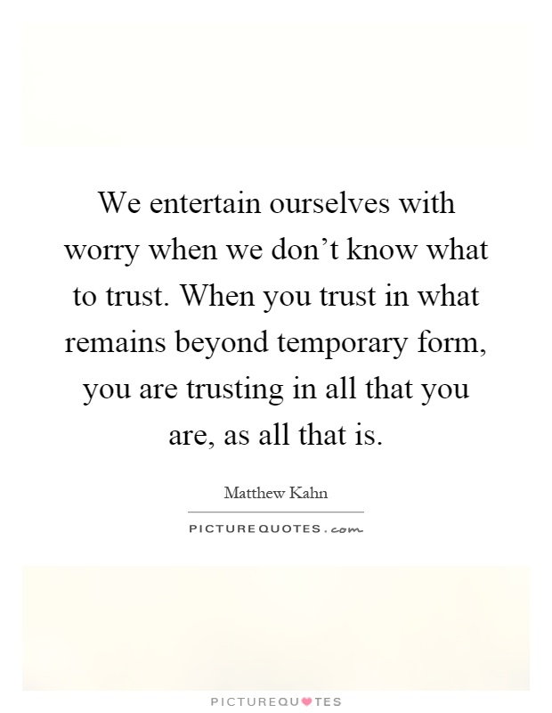 We entertain ourselves with worry when we don't know what to trust. When you trust in what remains beyond temporary form, you are trusting in all that you are, as all that is Picture Quote #1