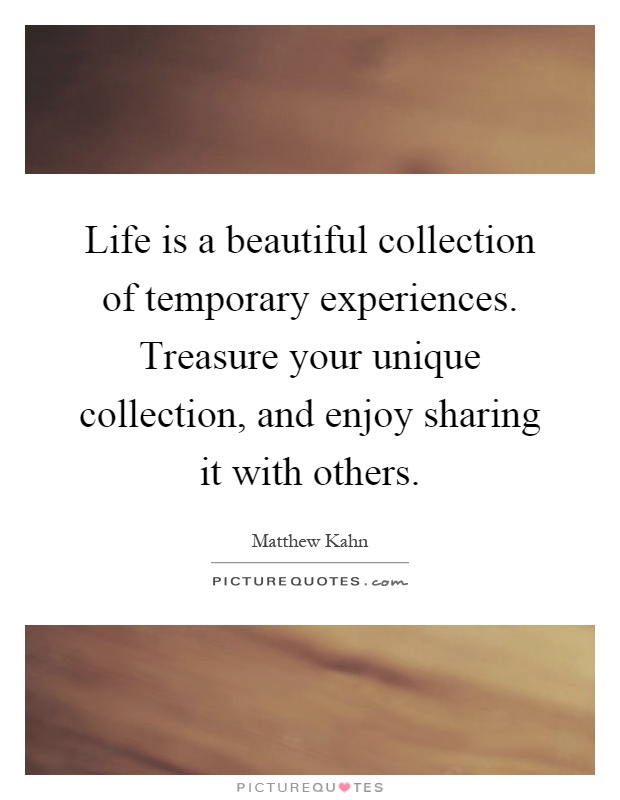 Life is a beautiful collection of temporary experiences. Treasure your unique collection, and enjoy sharing it with others Picture Quote #1