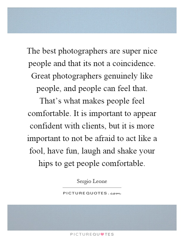 The best photographers are super nice people and that its not a coincidence. Great photographers genuinely like people, and people can feel that. That's what makes people feel comfortable. It is important to appear confident with clients, but it is more important to not be afraid to act like a fool, have fun, laugh and shake your hips to get people comfortable Picture Quote #1