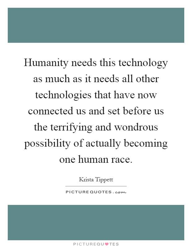 Humanity needs this technology as much as it needs all other technologies that have now connected us and set before us the terrifying and wondrous possibility of actually becoming one human race Picture Quote #1