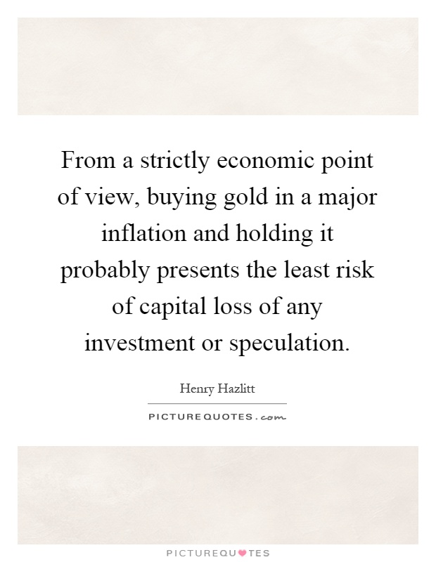 From a strictly economic point of view, buying gold in a major inflation and holding it probably presents the least risk of capital loss of any investment or speculation Picture Quote #1