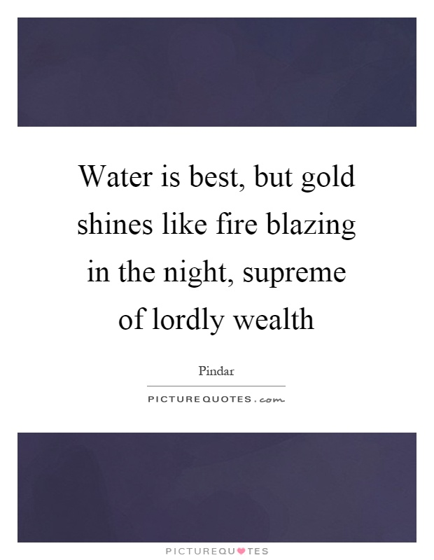Water is best, but gold shines like fire blazing in the night, supreme of lordly wealth Picture Quote #1