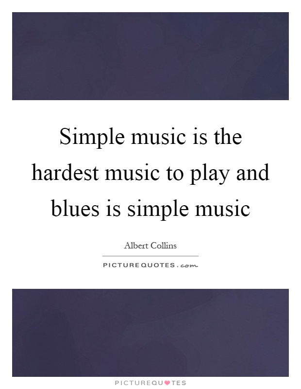 Simple music is the hardest music to play and blues is simple music Picture Quote #1