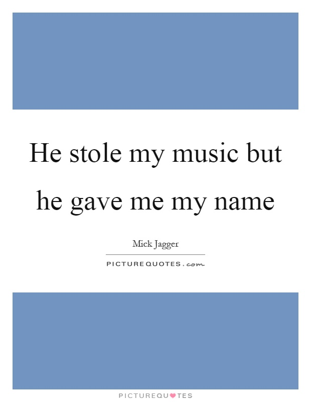 He stole my music but he gave me my name Picture Quote #1
